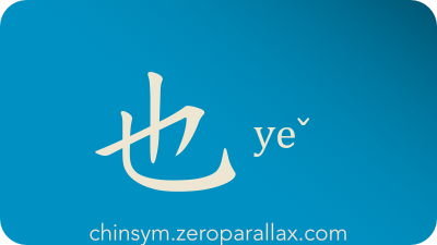 The Chinese character 也 can be pronounced yeˇ and has these meaning(s): Also, beside, still, too, and, either, gp: for affirmation, chinsym.zeroparallax.com