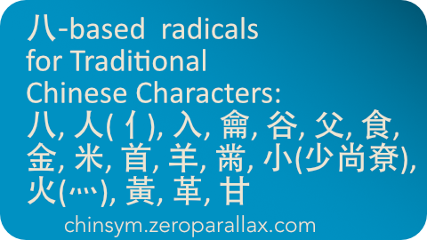 Index of Chinese characters that have the following 八-shape based radicals: radicalsX. Includes character definition for each linked character. Neil Keleher, chinsym.zeroparallax.com .