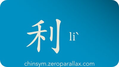 The Chinese character 利 can be pronounced liˋ and has these meaning(s): Benefit, make use of, advantage, profit, merit, gain, interest, fortune, wealth, sharp, pointed, chinsym.zeroparallax.com
