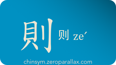 The Chinese character 則/则 can be pronounced zeˊ and has these meaning(s): However, but, therefore, then, imitate, follow, principle, guideline, standard, chinsym.zeroparallax.com