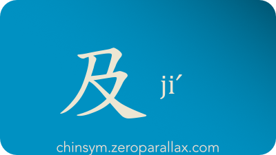 The Chinese character 及 can be pronounced jiˊ and has these meaning(s): Reach, attain, come up to (e.g. shoulder), extend as well as, and, chinsym.zeroparallax.com