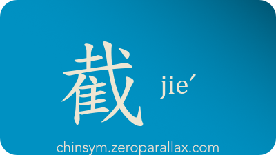 The Chinese character 截 can be pronounced jieˊ and has these meaning(s): Intercept, cut off, block, obstruct, intersect, section, chinsym.zeroparallax.com