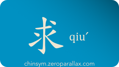 The Chinese character 求 can be pronounced qiuˊ and has these meaning(s): Seek, look for, beg, request, demand, beseech, desire, chinsym.zeroparallax.com