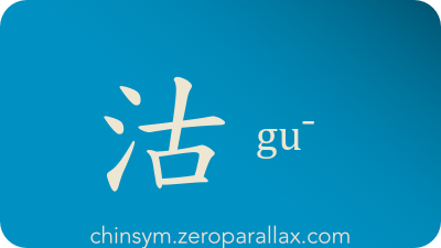 The Chinese character 沽 can be pronounced gu¯ and has these meaning(s): Buy, sell, inferior quality, chinsym.zeroparallax.com