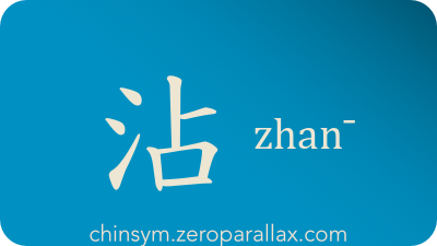 The Chinese character 沾 can be pronounced zhan¯ and has these meaning(s): Moist, make moist, damp, wet, imbue, infect, benefit, touch, benefit form, chinsym.zeroparallax.com