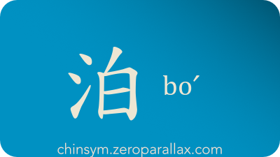 The Chinese character 泊 can be pronounced boˊ and has these meaning(s): Anchor, moor, secure, tie off, chinsym.zeroparallax.com