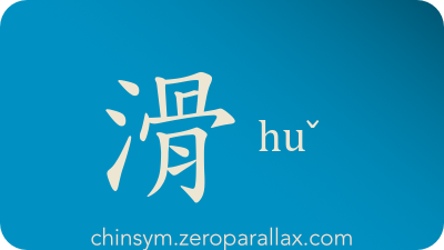 The Chinese character 滑 can be pronounced huaˊ huˇ and has these meaning(s): Slippery, smooth, lubricated, cunning, ski, skate, slip, slide, glide, lubricant, chinsym.zeroparallax.com