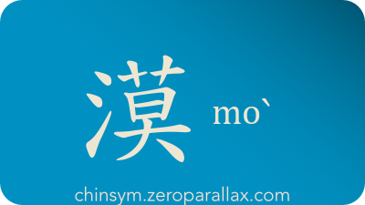 The Chinese character 漠 can be pronounced moˋ and has these meaning(s): Desert, dry, arid, indifferent, uncaring, unmoved, unconcerned, quiet, silent, ignore, pay no heed to, chinsym.zeroparallax.com