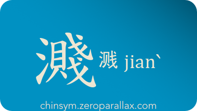 The Chinese character 濺/溅 can be pronounced jianˋ and has these meaning(s): Splash, spill, spray, sprinkle, chinsym.zeroparallax.com