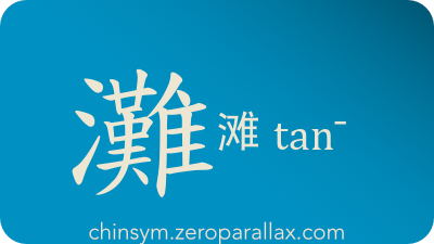 The Chinese character 灘/滩 can be pronounced tan¯ and has these meaning(s): Beach, chinsym.zeroparallax.com