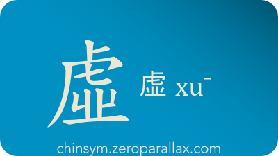 The Chinese character 虛/虚 can be pronounced xu¯ and has these meaning(s): Empty, virtual, false, hollow, void, unreal, pretend, chinsym.zeroparallax.com