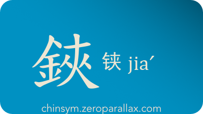 The Chinese character 鋏/铗 can be pronounced jiaˊ and has these meaning(s): Sword, hilt, tongs, pincers, chinsym.zeroparallax.com