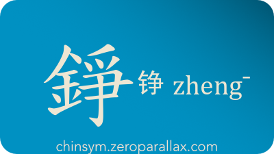 The Chinese character 錚/铮 can be pronounced zheng¯ and has these meaning(s): Clanging sound, metal clanging, chinsym.zeroparallax.com