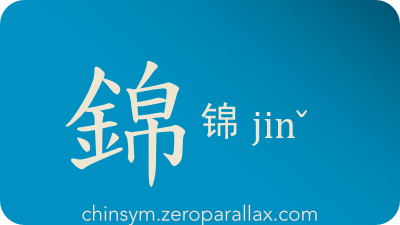 The Chinese character 錦/锦 can be pronounced jinˇ and has these meaning(s): Brocade, embroidery, brilliant, bright, luxurious, chinsym.zeroparallax.com