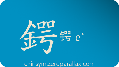 The Chinese character 鍔/锷 can be pronounced eˋ and has these meaning(s): Sharp, edge of a blade, chinsym.zeroparallax.com
