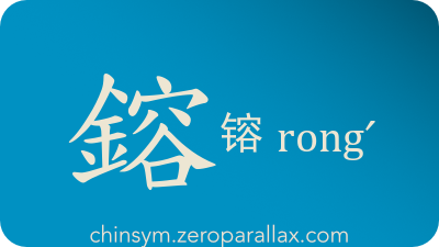 The Chinese character 鎔/镕 can be pronounced rongˊ and has these meaning(s): Fuse, melt, mold, smelt, chinsym.zeroparallax.com