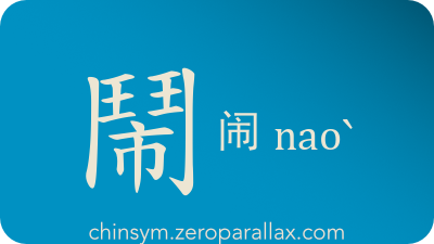 The Chinese character 鬧/闹 can be pronounced naoˋ and has these meaning(s): Agitate, disturb, cause trouble, experience disaster, suffer undesirable events, noisy, clamorous, chinsym.zeroparallax.com