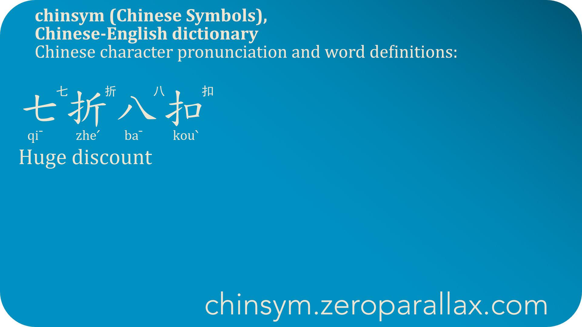 七折八扣  (qi¯ zheˊ ba¯ kouˋ) : Huge discount, Make allowance for exaggeration, Take into account the possibility of inaccuracy. chinsym.zeroparallax.com
