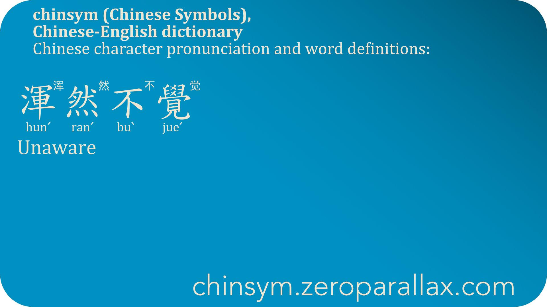 渾然不覺  (hunˊ ranˊ buˋ jueˊ) 浑然不觉 : Unaware, Oblivious, Unknowing. chinsym.zeroparallax.com