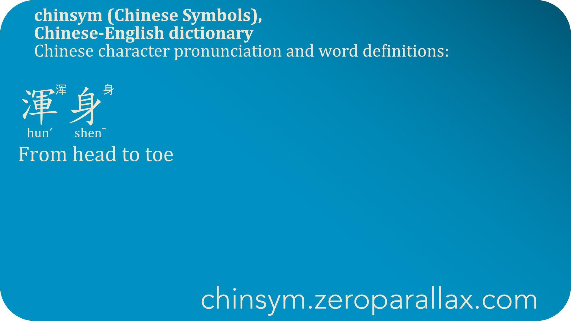 渾身  (hunˊ shen¯) 浑身 : From head to toe, Entire body. chinsym.zeroparallax.com
