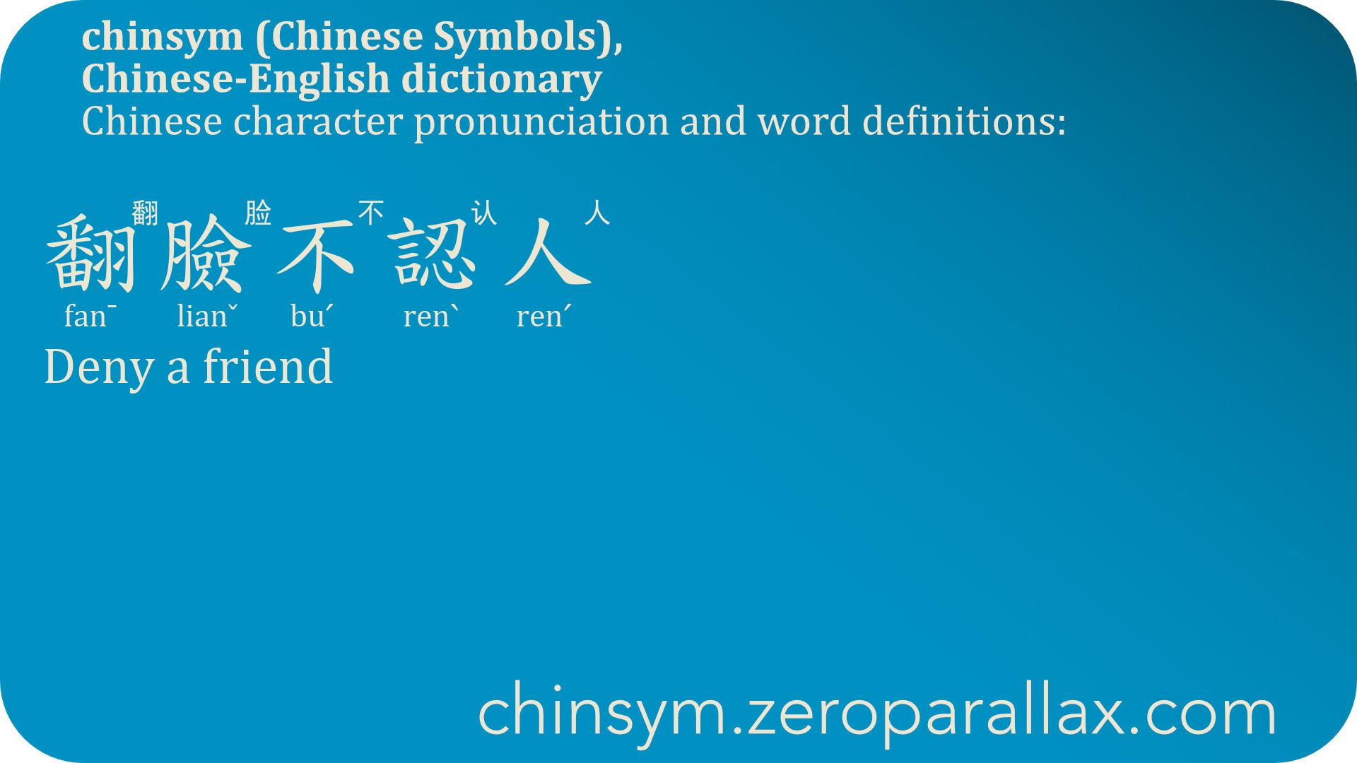 翻臉不認人  (fan¯ lianˇ buˊ renˋ renˊ) 翻脸不认人 : Deny a friend, Betray an old acquaintance. chinsym.zeroparallax.com