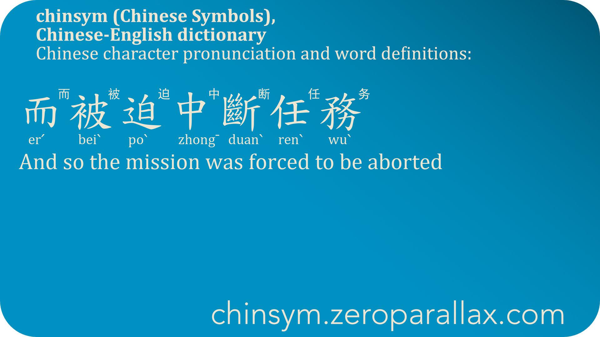 而被迫中斷任務  (erˊ beiˋ poˋ zhong¯ duanˋ renˋ wuˋ) 而被迫中断任务 : And so the mission was forced to be aborted. chinsym.zeroparallax.com